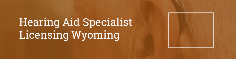 Hearing Aid Specialist Licensing Wyoming